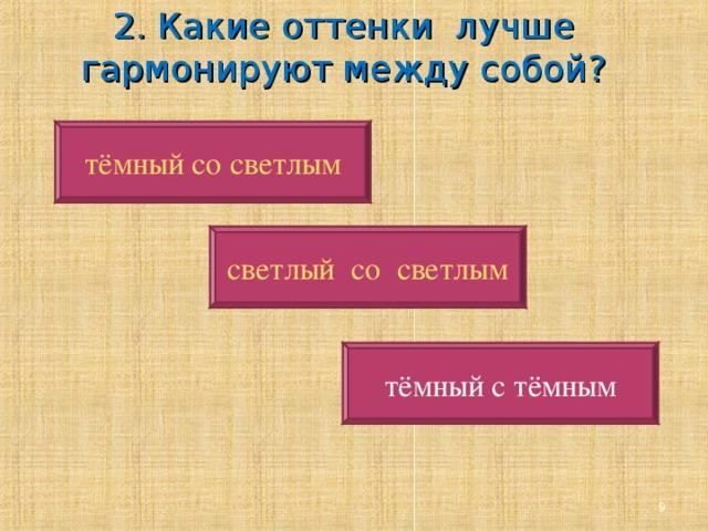 2. Какие оттенки лучше гармонируют между собой?   тёмный со светлым светлый  со  светлым тёмный с тёмным