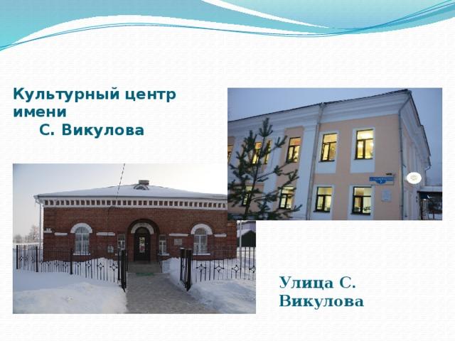 Культурный центр имени  С. Викулова Улица С. Викулова