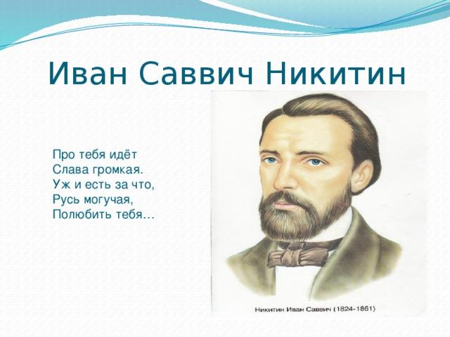 Иван Саввич Никитин Про тебя идёт Слава громкая. Уж и есть за что, Русь могучая, Полюбить тебя…