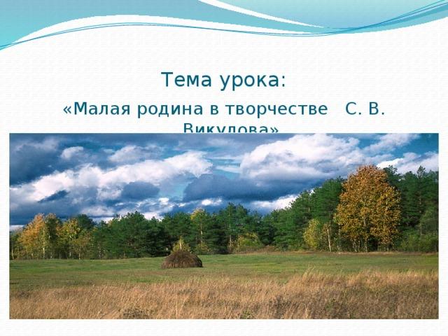 Тема урока: «Малая родина в творчестве С. В. Викулова»