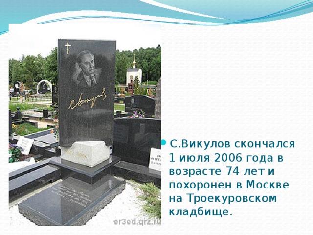 С.Викулов скончался 1 июля 2006 года в возрасте 74 лет и похоронен в Москве на Троекуровском кладбище.