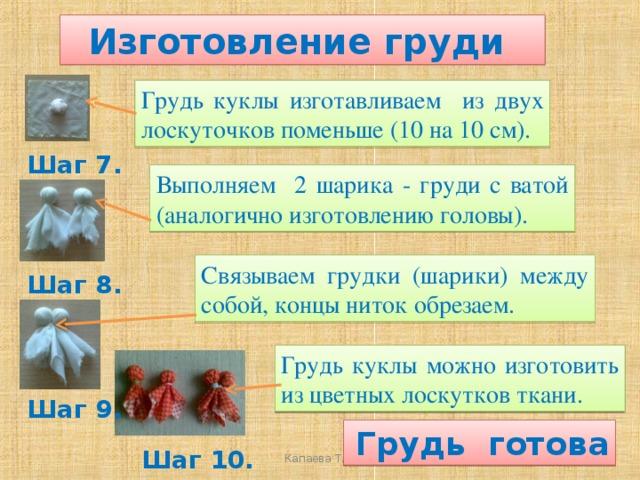 Изготовление груди Грудь куклы изготавливаем из двух лоскуточков поменьше (10 на 10 см).  Шаг 7. Выполняем 2 шарика - груди с ватой (аналогично изготовлению головы). Связываем грудки (шарики) между собой, концы ниток обрезаем. Шаг 8. Грудь куклы можно изготовить из цветных лоскутков ткани. Шаг 9.  Грудь готова Шаг 10.  Капаева Т.С.