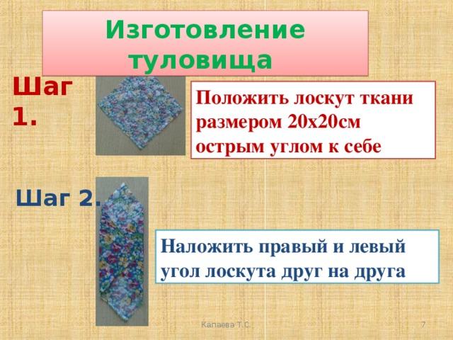 Изготовление туловища Шаг 1. Положить лоскут ткани размером 20х20см острым углом к себе Шаг 2. Наложить правый и левый угол лоскута друг на друга  Капаева Т.С.