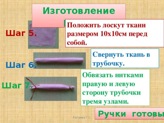 Изготовление ручек Положить лоскут ткани размером 10х10см перед собой. Шаг 5. Свернуть ткань в трубочку. Шаг 6. Обвязать нитками правую и левую сторону трубочки тремя узлами. Шаг 7.  Ручки готовы  Капаева Т.С.