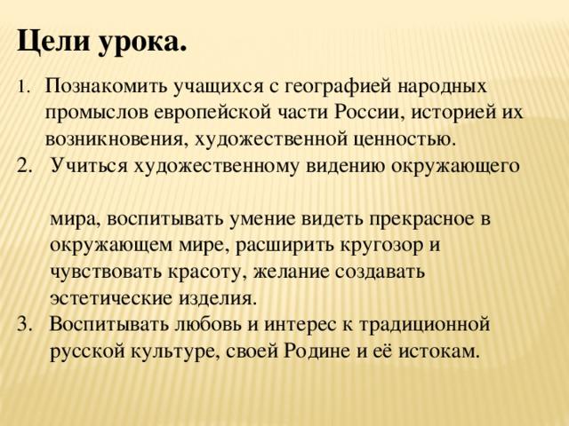 Цели урока. 1. Познакомить учащихся с географией народных промыслов европейской части России, историей их возникновения, художественной ценностью. 2. Учиться художественному видению окружающего  мира, воспитывать умение видеть прекрасное в  окружающем мире, расширить кругозор и  чувствовать красоту, желание создавать  эстетические изделия. Воспитывать любовь и интерес к традиционной  русской культуре, своей Родине и её истокам.