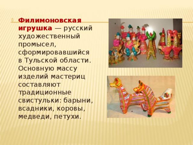 Филимоновская игрушка — русский художественный промысел, сформировавшийся в Тульской области. Основную массу изделий мастериц составляют традиционные свистульки: барыни, всадники, коровы, медведи, петухи.