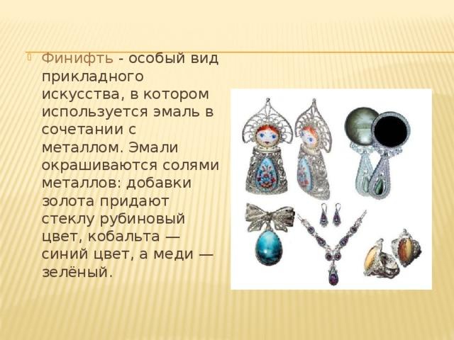 Финифть - особый вид прикладного искусства, в котором используется эмаль в сочетании с металлом. Эмали окрашиваются солями металлов: добавки золота придают стеклу рубиновый цвет, кобальта— синий цвет, а меди— зелёный.