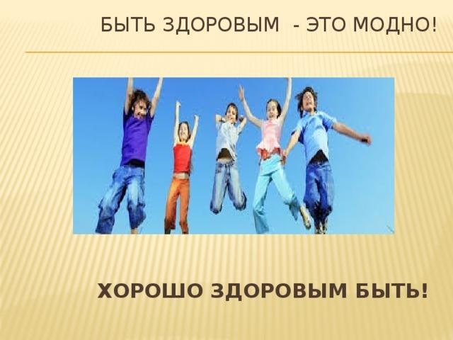 Быть здоровым - это модно!     ХОРОШО ЗДОРОВЫМ БЫТЬ!