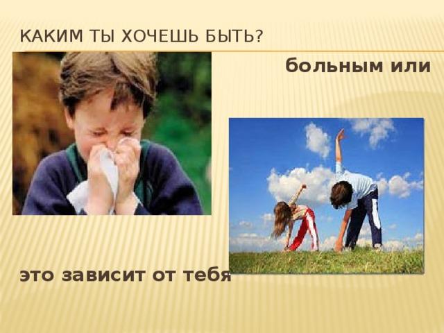 Каким ты хочешь быть?  больным или  здоровым  это зависит от тебя