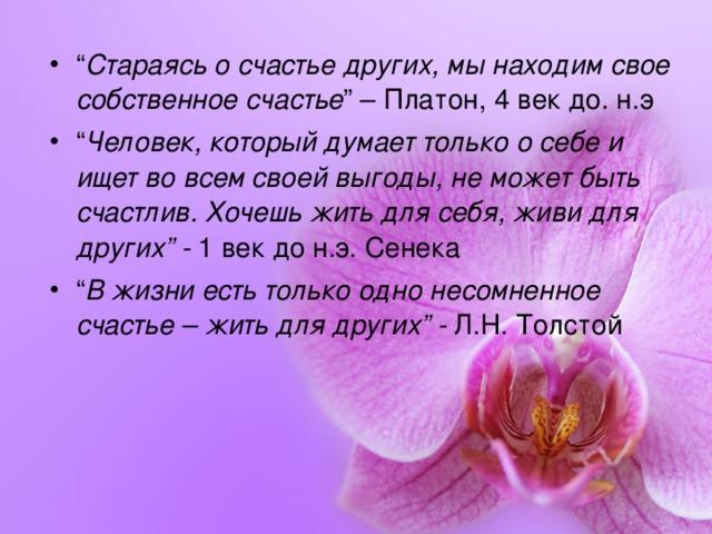 """"""" Стараясь о счастье других, мы находим свое собственное счастье """" – Платон, 4 век до. н.э """" Человек, который думает только о себе и ищет во всем своей выгоды, не может быть счастлив. Хочешь жить для себя, живи для других"""" - 1 век до н.э. Сенека """" В жизни есть только одно несомненное счастье – жить для других"""" - Л.Н. Толстой"""