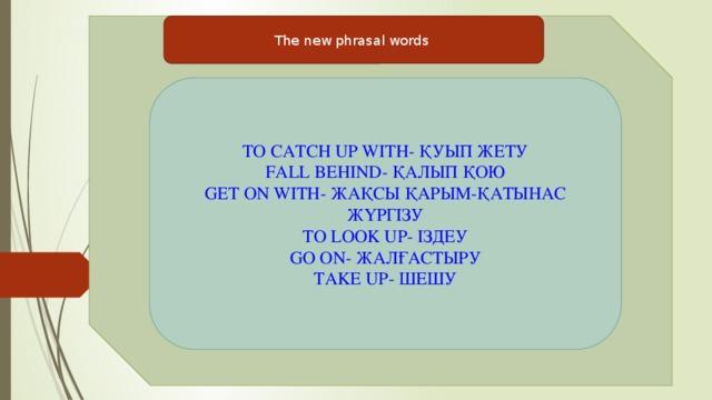 The new phrasal words TO CATCH UP WITH- ҚУЫП ЖЕТУ FALL BEHIND- ҚАЛЫП ҚОЮ GET ON WITH- ЖАҚСЫ ҚАРЫМ-ҚАТЫНАС ЖҮРГІЗУ TO LOOK UP- ІЗДЕУ GO ON- ЖАЛҒАСТЫРУ TAKE UP- ШЕШУ