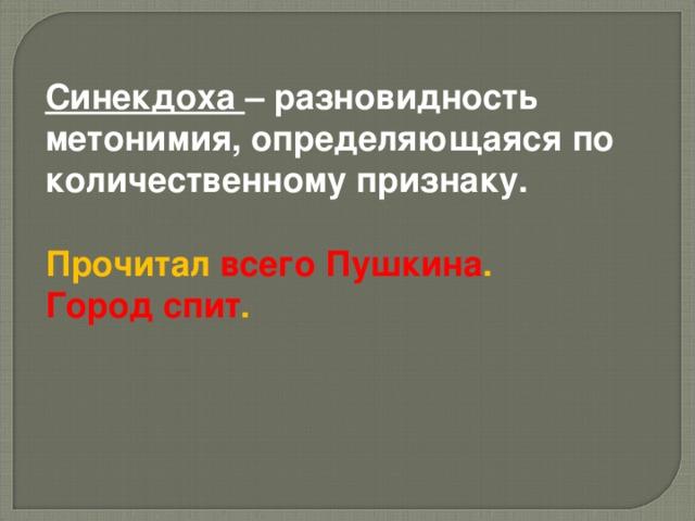 Синекдоха – разновидность метонимия, определяющаяся по количественному признаку.  Прочитал  всего Пушкина . Город спит .