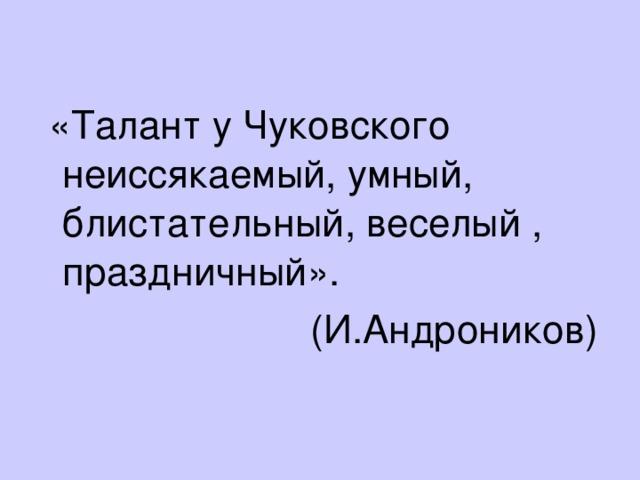 «Талант у Чуковского неиссякаемый, умный, блистательный, веселый , праздничный».  (И.Андроников)