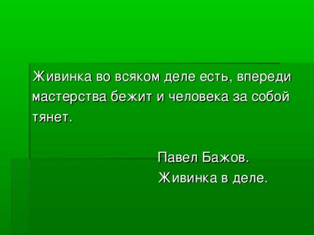 Живинка во всяком деле есть, впереди мастерства бежит и человека за собой тянет.      Павел Бажов.      Живинка в деле.