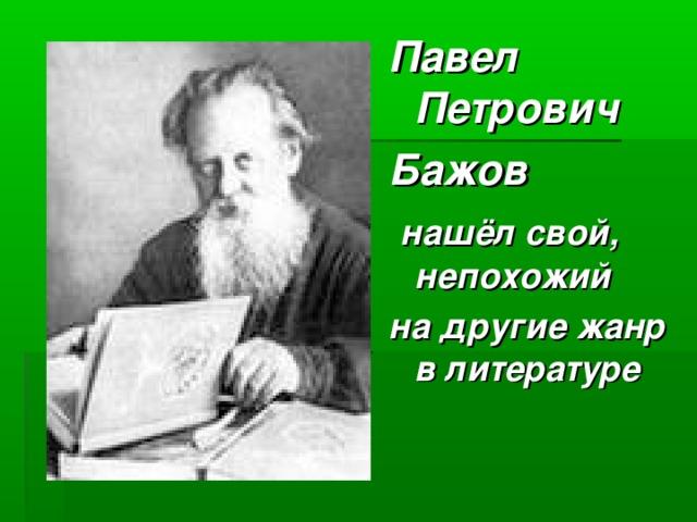 Павел Петрович Бажов  нашёл свой, непохожий на другие жанр в литературе