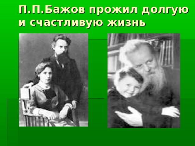 П.П.Бажов прожил долгую и счастливую жизнь