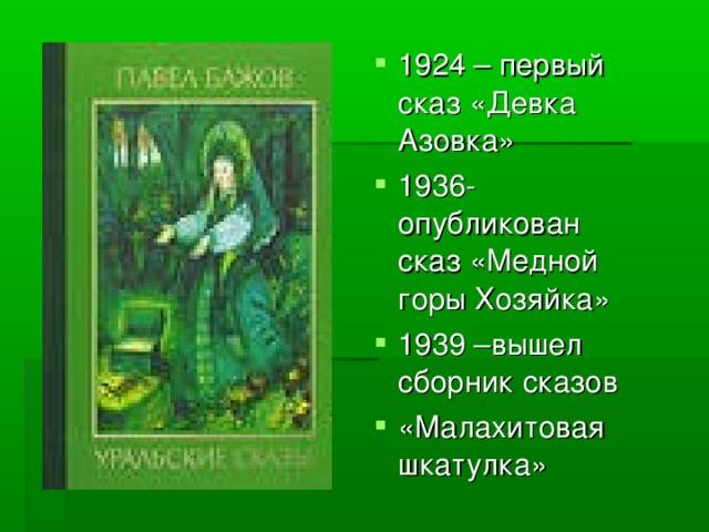 1924 – первый сказ «Девка Азовка» 1936-опубликован сказ «Медной горы Хозяйка» 1939 –вышел сборник сказов «Малахитовая шкатулка»