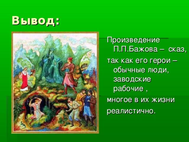 Вывод: Произведение П.П.Бажова – сказ, так как его герои – обычные люди, заводские рабочие , многое в их жизни реалистично.