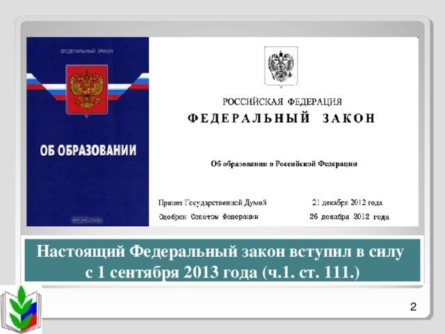 Настоящий Федеральный закон вступил в силу с 1 сентября 2013 года (ч.1. ст. 111.)