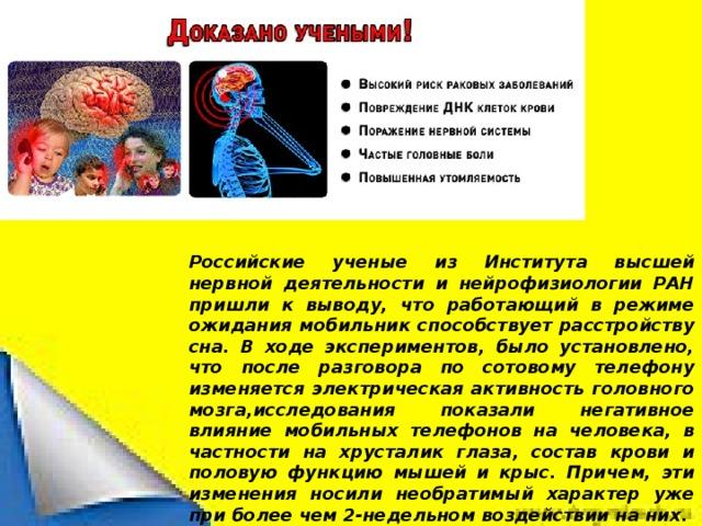 Российские ученые из Института высшей нервной деятельности и нейрофизиологии РАН пришли к выводу, что работающий в режиме ожидания мобильник способствует расстройству сна. В ходе экспериментов, было установлено, что после разговора по сотовому телефону изменяется электрическая активность головного мозга,исследования показали негативное влияние мобильных телефонов на человека, в частности на хрусталик глаза, состав крови и половую функцию мышей и крыс. Причем, эти изменения носили необратимый характер уже при более чем 2-недельном воздействии на них.