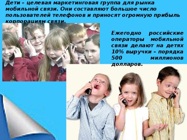 Дети – целевая маркетинговая группа для рынка мобильной связи. Они составляют большое число пользователей телефонов и приносят огромную прибыль корпорациям связи. Ежегодно российские операторы мобильной связи делают на детях 10% выручки – порядка 500 миллионов долларов.