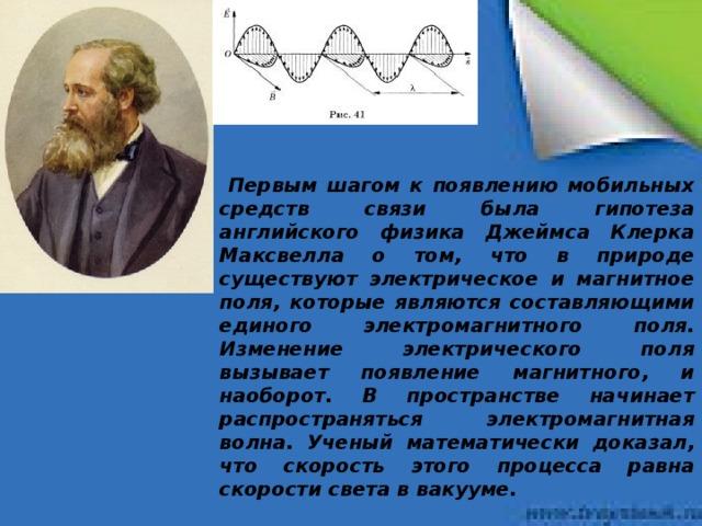 Первым шагом к появлению мобильных средств связи была гипотеза английского физика Джеймса Клерка Максвелла о том, что в природе существуют электрическое и магнитное поля, которые являются составляющими единого электромагнитного поля. Изменение электрического поля вызывает появление магнитного, и наоборот. В пространстве начинает распространяться электромагнитная волна. Ученый математически доказал, что скорость этого процесса равна скорости света в вакууме.