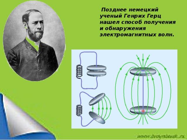 Позднее немецкий ученый Генрих Герц нашел способ получения и обнаружения электромагнитных волн.