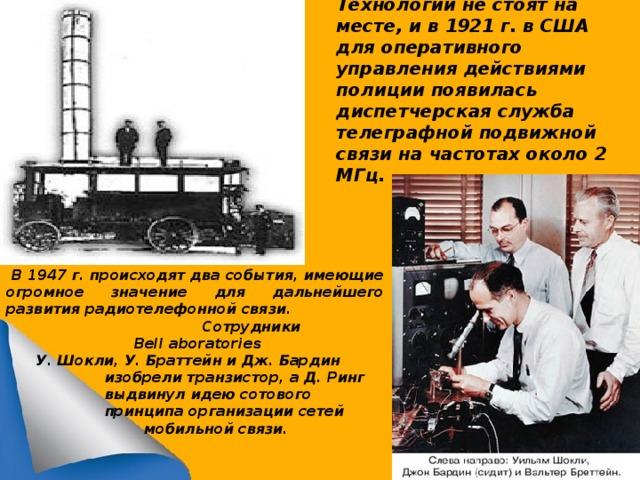 Технологии не стоят на месте, и в 1921 г. в США для оперативного управления действиями полиции появилась диспетчерская служба телеграфной подвижной связи на частотах около 2 МГц.   В 1947 г. происходят два события, имеющие огромное значение для дальнейшего развития радиотелефонной связи.  Сотрудники  Bell aboratories   У. Шокли, У. Браттейн и Дж. Бардин  изобрели транзистор, а Д. Ринг  выдвинул идею сотового  принципа организации сетей  мобильной связи.
