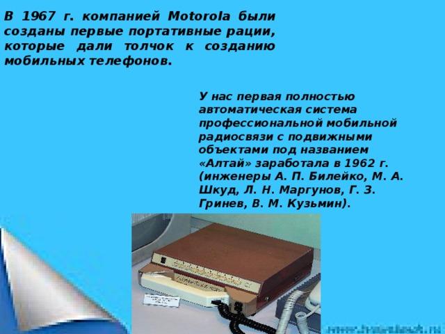 В 1967 г. компанией Motorola были созданы первые портативные рации, которые дали толчок к созданию мобильных телефонов. У нас первая полностью автоматическая система профессиональной мобильной радиосвязи с подвижными объектами под названием «Алтай» заработала в 1962 г. (инженеры А. П. Билейко, М. А. Шкуд, Л. Н. Маргунов, Г. З. Гринев, В. М. Кузьмин).