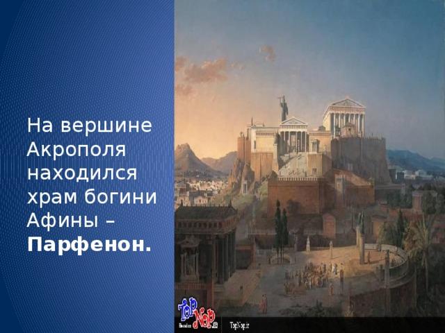 На вершине Акрополя находился храм богини Афины – Парфенон.