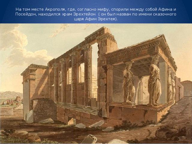 На том месте Акрополя, где, согласно мифу, спорили между собой Афина и Посейдон, находился храм Эрехтейон ( он был назван по имени сказочного царя Афин Эрехтея).