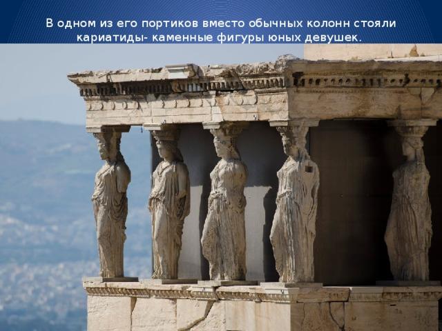 В одном из его портиков вместо обычных колонн стояли кариатиды- каменные фигуры юных девушек.