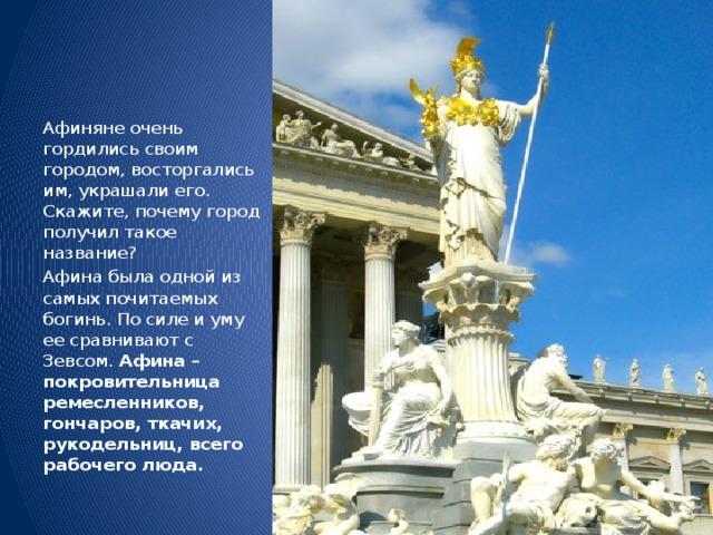 Афиняне очень гордились своим городом, восторгались им, украшали его. Скажите, почему город получил такое название? Афина была одной из самых почитаемых богинь. По силе и уму ее сравнивают с Зевсом. Афина – покровительница ремесленников, гончаров, ткачих, рукодельниц, всего рабочего люда.
