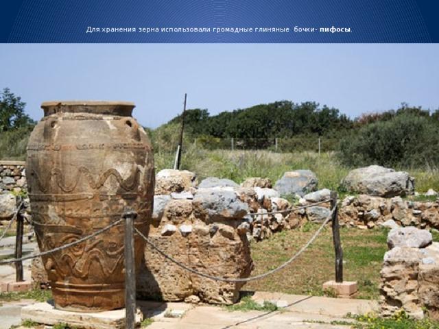Для хранения зерна использовали громадные глиняные бочки- пифосы .
