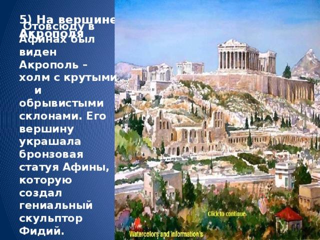 5) На вершине Акрополя    Отовсюду в Афинах был виден Акрополь – холм с крутыми и обрывистыми склонами. Его вершину украшала бронзовая статуя Афины, которую создал гениальный скульптор Фидий.