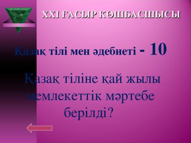 XXI ҒАСЫР КӨШБАСШЫСЫ Қазақ тілі мен әдебиеті - 10   Қазақ тіліне қай жылы мемлекеттік мәртебе берілді?