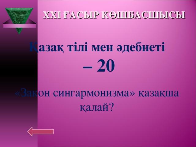 XXI ҒАСЫР КӨШБАСШЫСЫ Қазақ тілі мен әдебиеті – 20  «Закон сингармонизма» қазақша қалай?