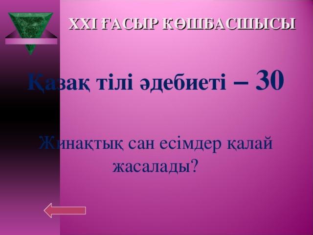 XXI ҒАСЫР КӨШБАСШЫСЫ Қазақ тілі әдебиеті – 30  Жинақтық сан есімдер қалай жасалады?