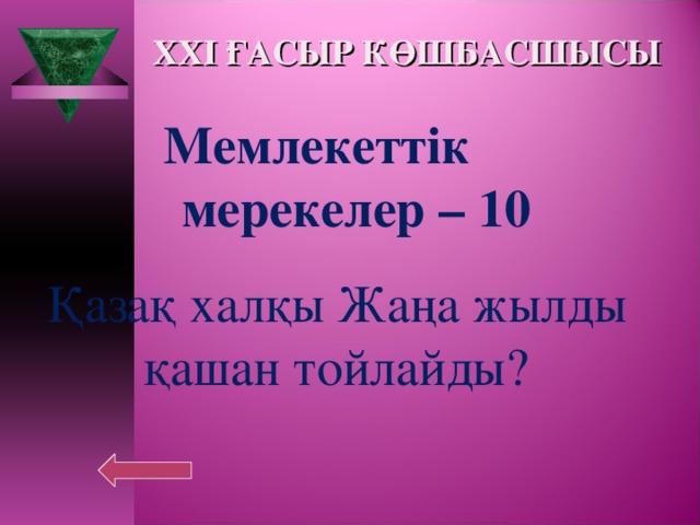 XXI ҒАСЫР КӨШБАСШЫСЫ Мемлекеттік  мерекелер – 10  Қазақ халқы Жаңа жылды қашан тойлайды?