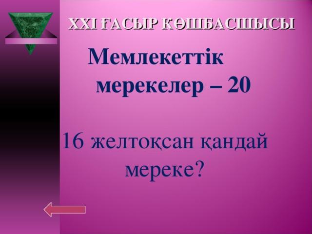 XXI ҒАСЫР КӨШБАСШЫСЫ Мемлекеттік  мерекелер – 20  16 желтоқсан қандай мереке?
