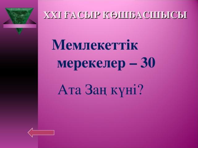 XXI ҒАСЫР КӨШБАСШЫСЫ Мемлекеттік  мерекелер – 30  Ата Заң күні?
