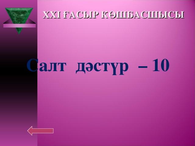 XXI ҒАСЫР КӨШБАСШЫСЫ Салт дәстүр  – 10