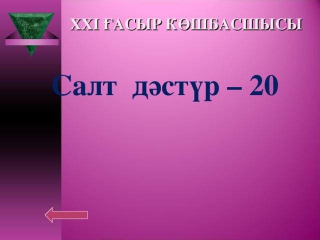 XXI ҒАСЫР КӨШБАСШЫСЫ Салт дәстүр – 20
