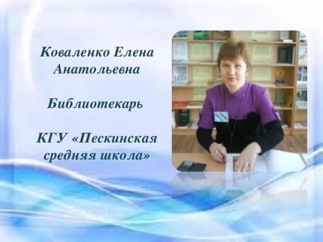 Коваленко Елена Анатольевна  Библиотекарь  КГУ «Пескинская средняя школа»