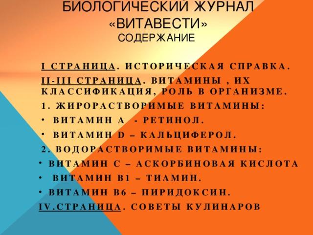 Биологический журнал «Витавести»  Содержание I страница . Историческая справка. II-III страница . Витамины , их классификация, роль в организме. 1. Жирорастворимые витамины: Витамин А - ретинол. Витамин D – кальциферол. 2. Водорастворимые витамины: Витамин С – аскорбиновая кислота  Витамин В1 – тиамин. Витамин В6 – пиридоксин. IV.страница . Советы кулинаров