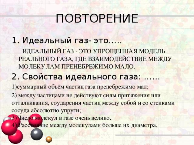 ПОВТОРЕНИЕ Идеальный газ- это…..  ИДЕАЛЬНЫЙ ГАЗ - ЭТО УПРОЩЕННАЯ МОДЕЛЬ РЕАЛЬНОГО ГАЗА, ГДЕ ВЗАИМОДЕЙСТВИЕ МЕЖДУ МОЛЕКУЛАМ ПРЕНЕБРЕЖИМО МАЛО. 2. Свойства идеального газа: …… 1)суммарный объём частиц газа пренебрежимо мал; 2) между частицами не действуют силы притяжения или отталкивания, соударения частиц между собой и со стенками сосудаабсолютно упруги; 3)Число молекул в газе очень велико. 4) Расстояние между молекулами больше их диаметра.