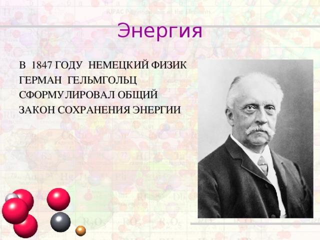 Энергия В 1847 ГОДУ НЕМЕЦКИЙ ФИЗИК ГЕРМАН ГЕЛЬМГОЛЬЦ СФОРМУЛИРОВАЛ ОБЩИЙ ЗАКОН СОХРАНЕНИЯ ЭНЕРГИИ