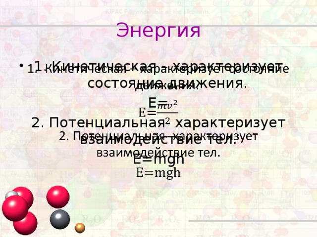Энергия Кинетическая – характеризует состояние движения.  E= 2. Потенциальная- характеризует взаимодействие тел. E=mgh