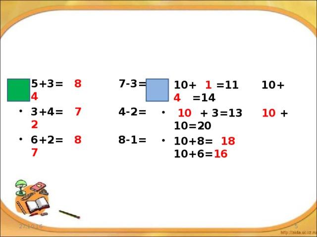 5+3= 8 7-3= 4 3+4= 7 4-2= 2 6+2= 8 8-1= 7 10+ 1 =11 10+ 4 =14  10 + 3=13 10 + 10=20 10+8= 18 10+6= 16