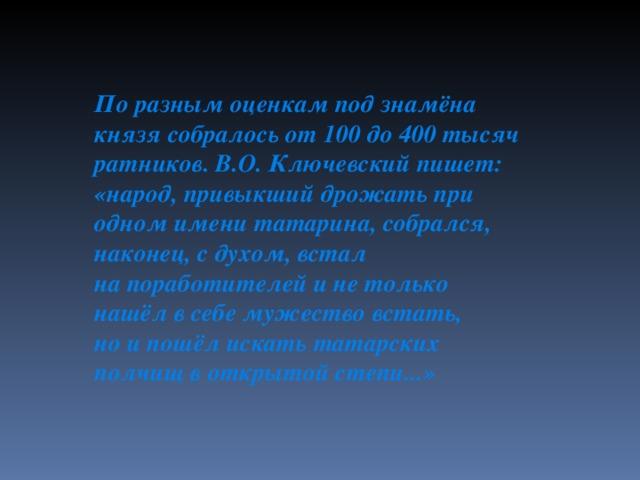 Поразным оценкам под знамёна князя собралось от100 до400 тысяч ратников. В.О. Ключевский пишет: «народ, привыкший дрожать при одном имени татарина, собрался, наконец, сдухом, встал напоработителей инетолько нашёл всебе мужество встать, ноипошёл искать татарских полчищ воткрытой степи...»